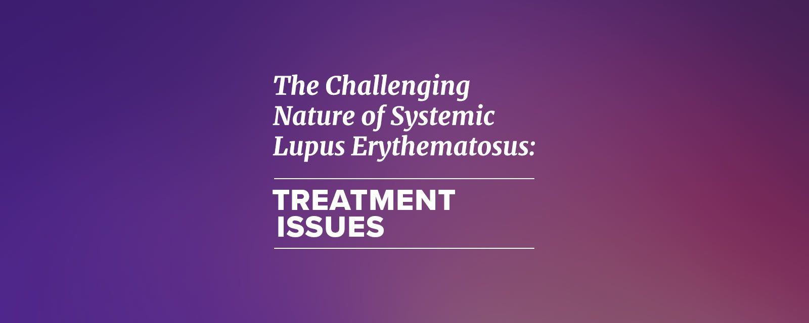 The Challenging Nature of Systemic Lupus Erythematosus: Treatment Issues